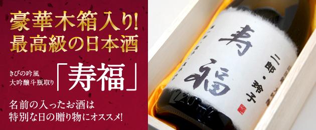 豪華木箱入り! 最高級の日本酒 きびの吟風 大吟酸「寿福」 名前の入ったお酒は特別な日の贈り物にオススメ!
